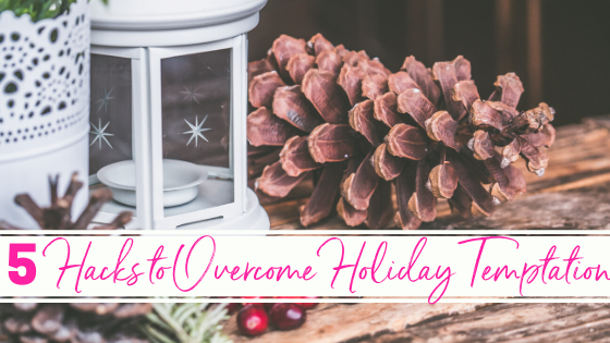 5 Practical Healthy Hacks to Overcome Holiday Temptation